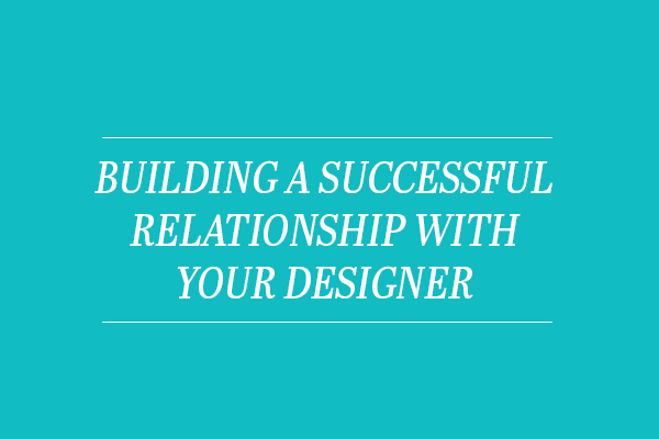 Building a Successful Relationship With Your Designer